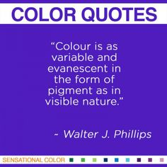 """""""Colour is as variable and evanescent in the form of pigment as in visible nature"""". ~ Walter J. Phillips Canadian Painter, 1884-1963 #color #quote"""