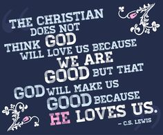 """""""The Christian does not think God will love us because we are good but that God will make us good because he loves us."""" -C. S. Lewis"""