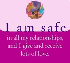 I am safe in all my relationships, and I give and receive lots of love.~ Louise Hay