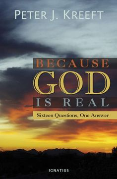 BECAUSE GOD IS REAL - Atheistic and agnostic writers are aggressively attacking traditional religious beliefs. Philosopher and prolific writer Peter Kreeft is up to the challenge in this work of popular apologetics aimed at both teens and adults. The masterful Kreeft tackles sixteen crucial issues about the deeper meaning of life. $16.95, softcover.