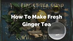The 2 How To Make Ginger Tea Recipes I Use Every Day For Many Health Benefits: Weight Loss, Nausea Symptoms, Cold, Cough, Flu, Pregnancy.