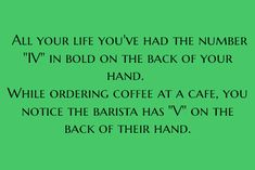 All your life, you've had the number IV in bold on the back of your hand. While ordering a coffee at a cafe, you notice the barista has V on the back of their hand.