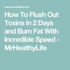 How To Flush Out Toxins In 2 Days and Burn Fat With Incredible Speed - MrHealthyLife