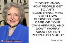 You can say that again Betty White! Favorite Quotes, Best Quotes, Nice Quotes, Random Quotes, Words Quotes, Sayings, Quotes Quotes, Minding Your Own Business, Betty White