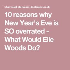 10 reasons why New Year's Eve is SO overrated - What Would Elle Woods Do?