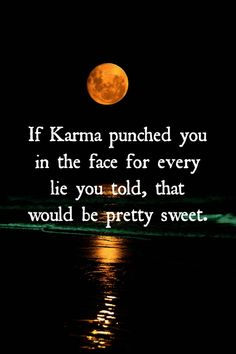 Their is Karma for every Lie you told!!! And for Karma being their, you now have to DEAL with Karma and thats Pretty Dam Sweet!!!