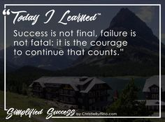 Today I learned that success is not final, failure is not fatal: it is the courage to continue that counts.