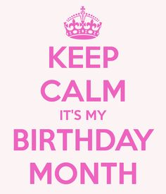Keep Calm Itu0027s My Birthday Month Lol