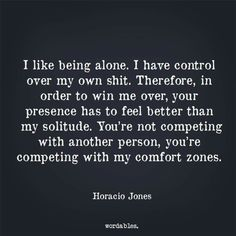 I like being alone. I have control over my own shit. Therefore, in order to win me over, your presence here has to feel better than my solitude. You're not competing with another person, you're competing with my comfort zones.