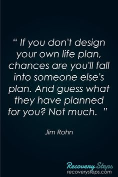 """Inspirational Quotes:If you don't design your own life plan, chances are you'll fall into someone else's plan. And guess what they have planned for you? Not much.""""   Follow: https://www.pinterest.com/RecoverySteps/"""