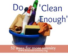 52 Ways for More Serenity in Life and Home :: live 'clean enough' until you can get to a deeper clean - FREE printable to help!  {Domestic Serenity}