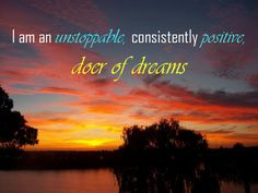 I am an unstoppable, consistently positive, doer of dreams.