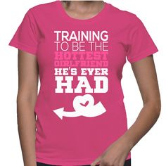 Training To Be The Hottest Girlfriend He's Ever Had T-Shirt