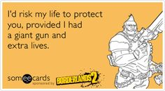 I'd risk my life to protect you, provided I had a giant gun and extra lives. Borderlands 2 Salvador love :)