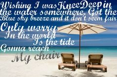 """""""Wishing I was knee deep in the water somewhere. Got the blue sky breeze & it don't seem fair. Only worry in the world is the tide gonna reach my chair."""" - Knee Deep by Zac Brown Band & Jimmy Buffett"""