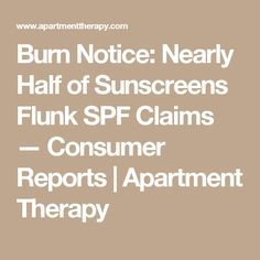 Burn Notice: Nearly Half of Sunscreens Flunk SPF Claims — Consumer Reports   Apartment Therapy