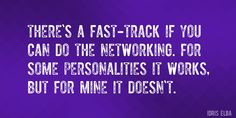 Quote by Idris Elba => There's a fast-track if you can do the networking. For some personalities it works, but for mine it doesn't.