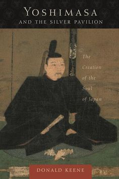 Yoshimasa and the Silver Pavilion - The creation of the Soul of #Japan by Donald Keene  #Litterature #Essay #History #Literatura #Ensayo #Historia #Japon #LibrosYuanfang  www.yuanfangmagazine.com