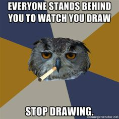 I hate people who think it's okay to watch me draw or make art. It is considerably uncomfortable.