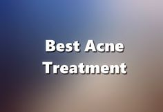 so you want the best treat ment, heres what is found to work on many acne sufferers