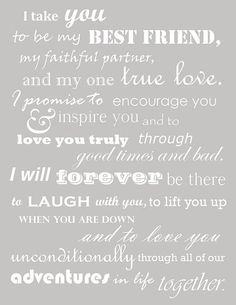 """""""I take you to be my best friend, my faithful partner, and my one true love. I promise to encourage you and inspire you to love you truly through good times and bad. I will forever be there to laugh with you to lift you up when you are down and to love you unconditionally through all of out adventures in life together""""  I love this!"""