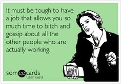 It must be tough to have a job that allows you so much time to bitch and gossip about all the other people who are actually working.