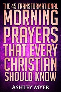 Prayer: The 45 Transformational Morning Prayers: Every Christian Will Find Energy and Encouragement in These Morning Prayers (Inspirational Christianity Self Help Life Application) by Ashley Myer http://www.amazon.com/dp/B017JRXH6K/ref=cm_sw_r_pi_dp_E.Drwb0TZ5RS3