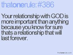Your relationship with GOD is more important than anything because you know for sure thats a relationship that will last forever.