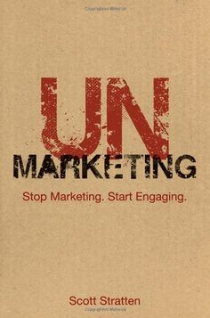 UnMarketing: Stop Marketing. Start Engaging. by Scott Stratten