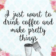 I just want to drink #coffee and make pretty things ☕  #create #quote