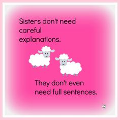 Sisters don't need careful explanations. They don't even need full sentences.