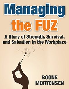 Managing the FUZ: A Story of Strength, Survival, and Salvation in the Workplace by Boone Mortensen http://www.amazon.com/dp/B00Y5FLOH4/ref=cm_sw_r_pi_dp_Z.cHvb0TG38F7