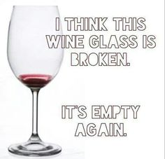 I think this wine glass is broken. Its empty again! SMH