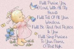 I will praise you, O Lord, with all my heart.  I will tell of your wonders.  I will; be glad and rejoice in you.  I will sing praises to your name, O most High.