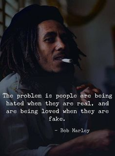 Positive Quotes : QUOTATION – Image : Quotes Of the day – Description The problem is people are being hated when they are real, and are being loved when they are fake. —Bob Marley Sharing is Power – Don't forget to share this quote ! Bob Marley Citation, Bob Marley Quotes, Bob Marley Lyrics, Fake People Quotes, Quotes By Famous People, Funny People, Being Fake Quotes, People Hate Me, Fake Happiness Quotes