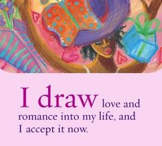I draw love and romance into my life, and I accept it now.~ Louise L. Hay