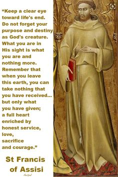 "St. Francis of Assisi - ""...What you are in His sight is what you are and nothing more. Remember that when you leave this earth, you can take nothing that you have received ...but only what you have been given; a full heart enriched by honest service, love, sacrifice and courage."" ~ AnaStpaul - February 19, 2017"