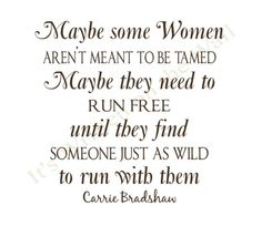 Maybe some women aren't meant to be tamed. Maybe they need to run free until they find someone just as wild to run with them. (Carrie)