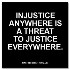 """""""Injustice anywhere is a threat to justice everywhere."""" Martin Luther King Jr."""