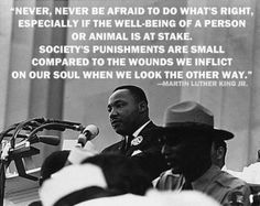 """""""Never, never be afraid to do what's right, especially if the well-being of a person or animal is at stake.  Society's punishments are small compared to the wounds we inflict on our soul when we look the other way."""" ~ Martin Luther King Jr."""