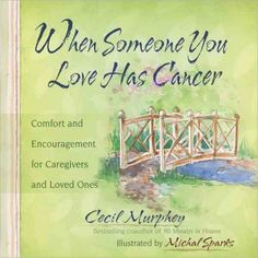 When Someone You Love Has Cancer : Comfort and Encouragement for Caregivers and Loved Ones.  Soothing paintings by a beloved watercolor artist combined with practical ways to help a loved one deal with a devastating disease teach caregivers how best to handle anxiety and apprehension, answer questions honestly and with love, deal with emotions of exhaustion and helplessness, and bring hidden feelings to the surface.