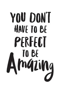 """""""You don't have to be perfect to be amazing."""""""