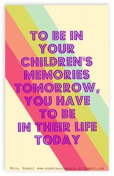 To be in your children's memories tomorrow,  you have to be in their life TODAY!  www.mummiesaremag...