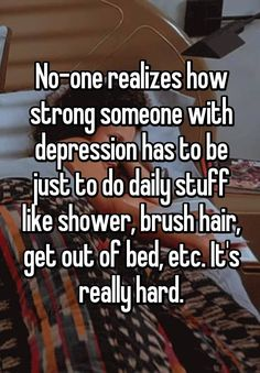 """No-one realizes how strong someone with depression has to be just to do daily stuff like shower, brush hair, get out of bed, etc. It's really hard."""