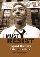 """I Must Resist-Bayard Rustin's Life in Letters"" by Bayard Rustin, Julian Bond Edited by Michael G Long"