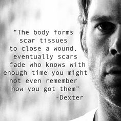 The Body Forms Scar Tissues To Close A Wound. Who Knows, With Enough Time You Might Not Even Remember How You Got Them. Tv Quotes, Movie Quotes, Life Quotes, Favorite Tv Shows, Favorite Quotes, Best Quotes, Dexter Quotes, Dexter Tv Series, Debra Morgan