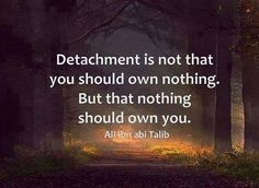 """""""Detachment is not that you should own nothing. But that nothing should own you."""" ~ Ali ibn abi Talib Freedom Quotes"""