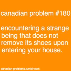 Canadian problem #180 - strange beings that do not remove their shoes when entering my house.
