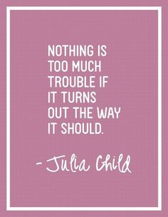 """Nothing is too much trouble if it turns out the way it should."" - Julia Child"
