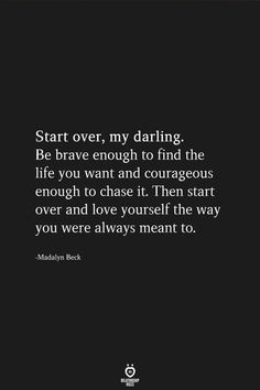 Start over, my darling. Be brave enough to find the life you want and courageous enough to chase it Then start over and love yourself the way you were always meant to. Now Quotes, Self Love Quotes, True Quotes, Words Quotes, Great Quotes, Wise Words, Quotes To Live By, Inspirational Quotes, Find The One Quotes